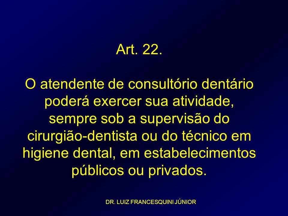 Art. 22. O atendente de consultório dentário poderá exercer sua atividade, sempre sob a supervisão do cirurgião-dentista ou do técnico em higiene dent
