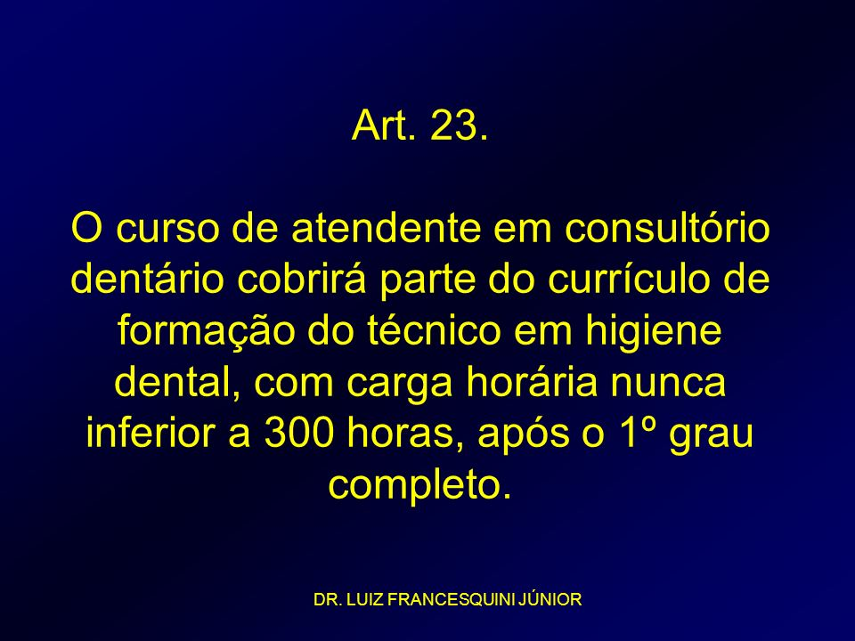 Art. 23. O curso de atendente em consultório dentário cobrirá parte do currículo de formação do técnico em higiene dental, com carga horária nunca inf