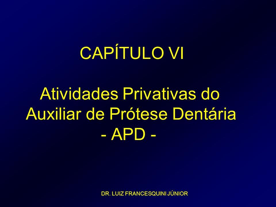 CAPÍTULO VI Atividades Privativas do Auxiliar de Prótese Dentária - APD - DR. LUIZ FRANCESQUINI JÚNIOR