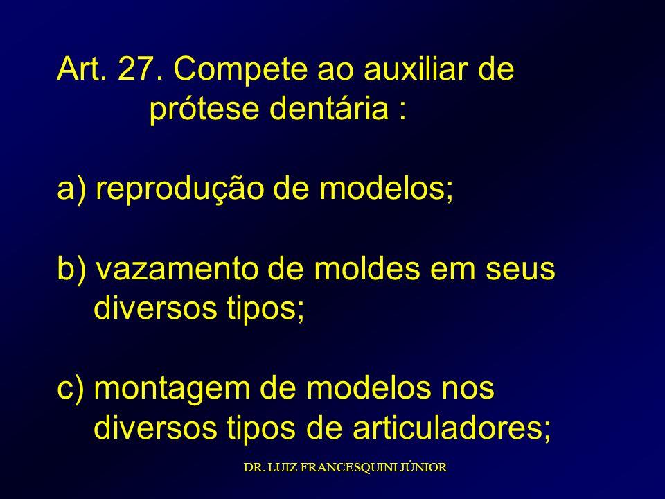 Art. 27. Compete ao auxiliar de prótese dentária : a) reprodução de modelos; b) vazamento de moldes em seus diversos tipos; c) montagem de modelos nos