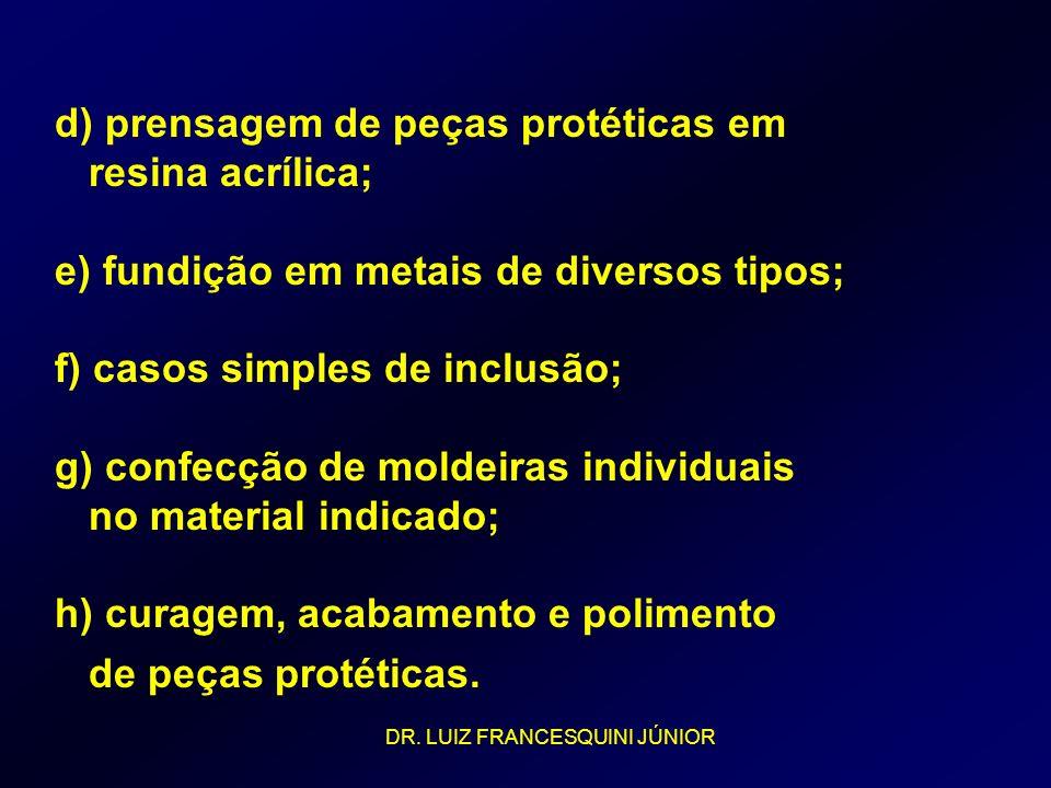 d) prensagem de peças protéticas em resina acrílica; e) fundição em metais de diversos tipos; f) casos simples de inclusão; g) confecção de moldeiras