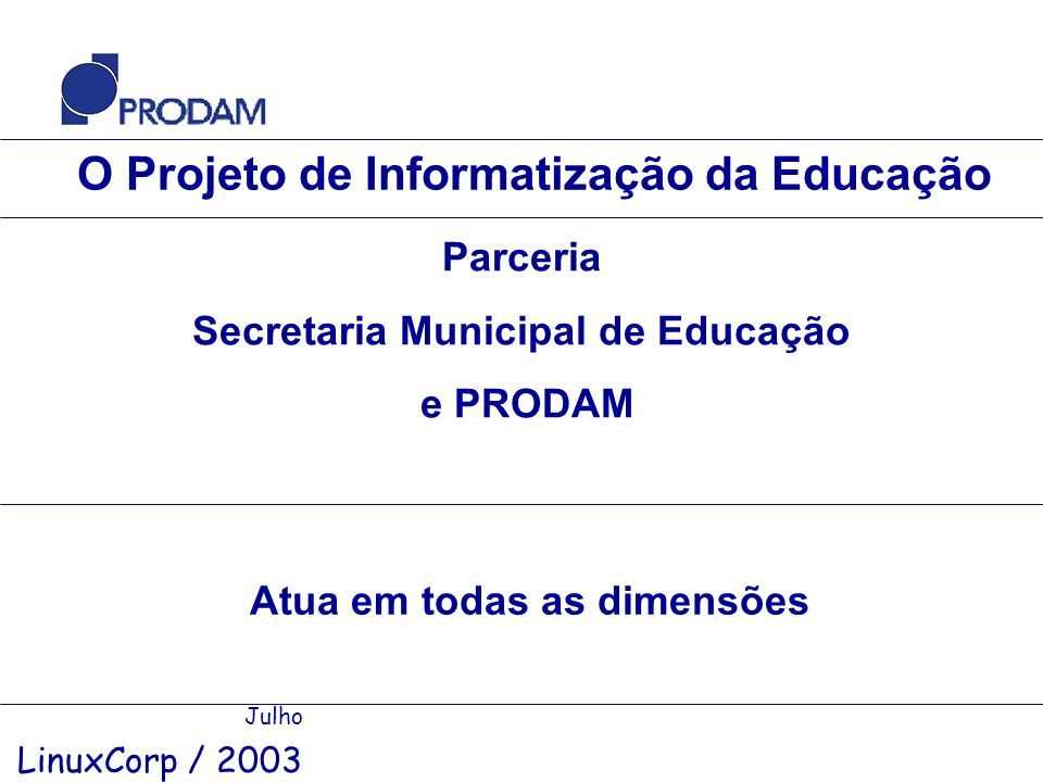 O Projeto de Informatização da Educação Julho LinuxCorp / 2003 Parceria Secretaria Municipal de Educação e PRODAM Atua em todas as dimensões