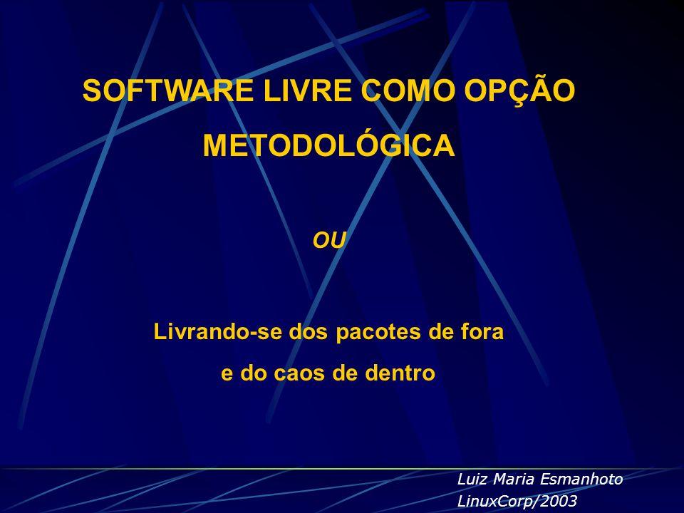 SOFTWARE LIVRE COMO OPÇÃO METODOLÓGICA OU Livrando-se dos pacotes de fora e do caos de dentro Luiz Maria Esmanhoto LinuxCorp/2003