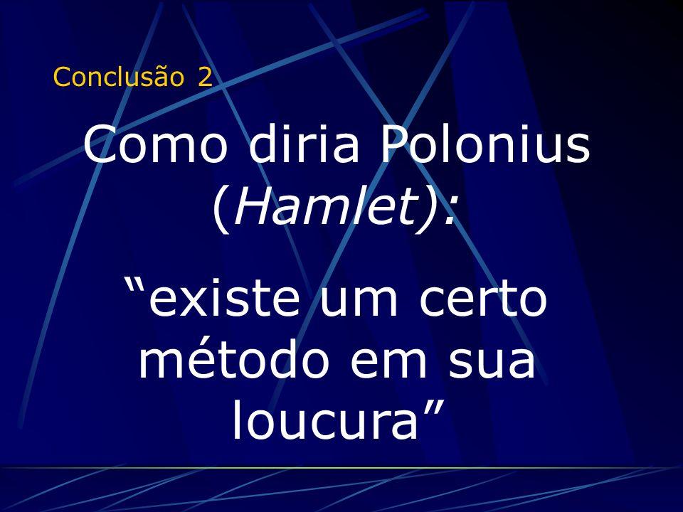 Conclusão 2 Como diria Polonius (Hamlet): existe um certo método em sua loucura