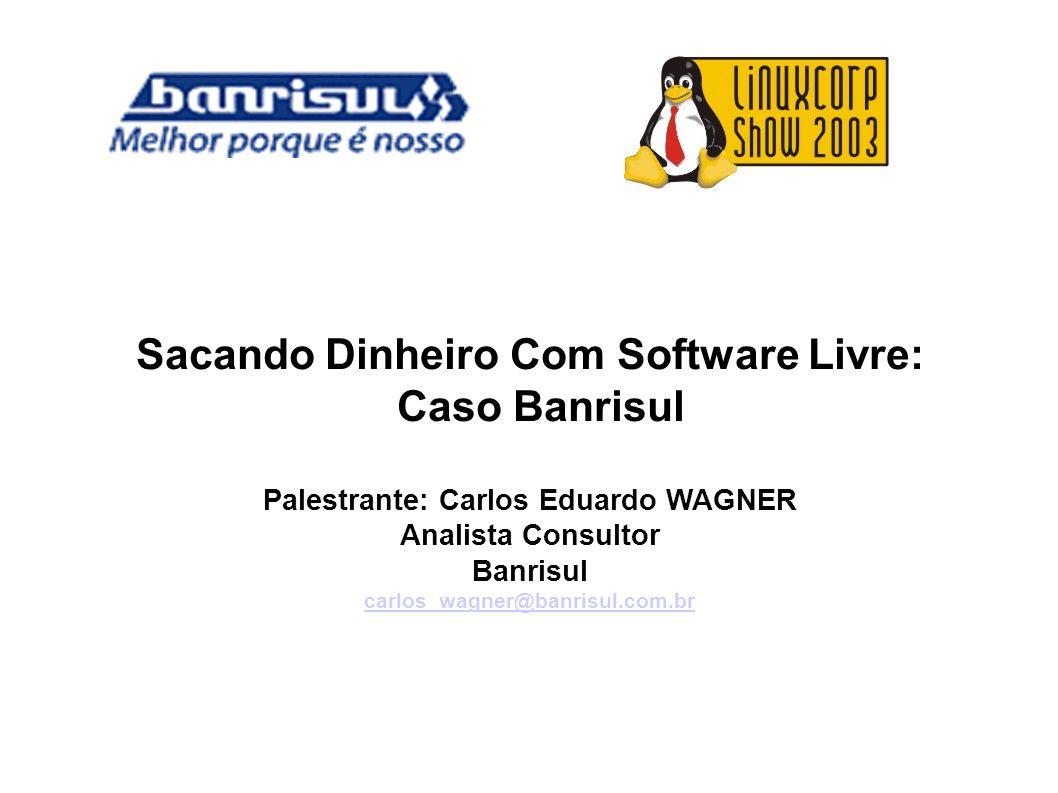 Sacando Dinheiro Com Software Livre: Caso Banrisul Palestrante: Carlos Eduardo WAGNER Analista Consultor Banrisul carlos_wagner@banrisul.com.br