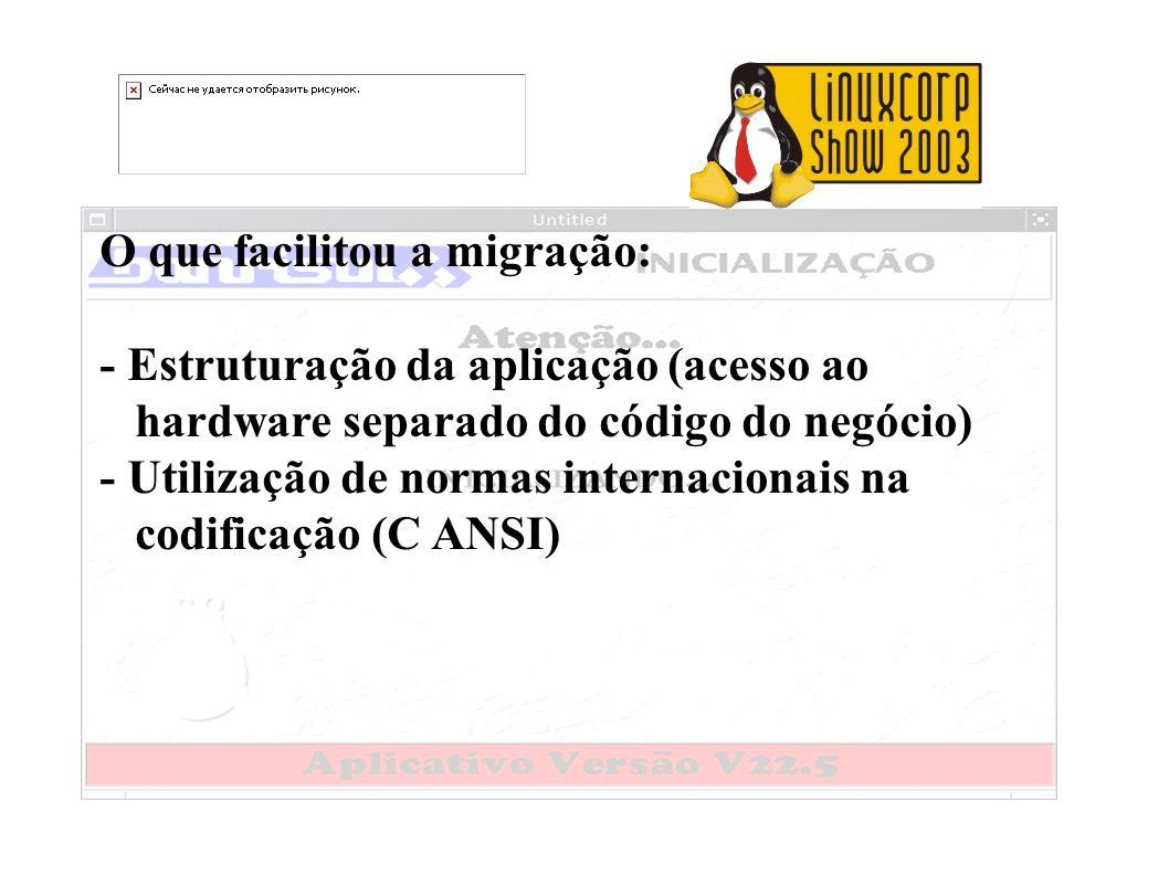 O que facilitou a migração: - Estruturação da aplicação (acesso ao hardware separado do código do negócio) - Utilização de normas internacionais na co