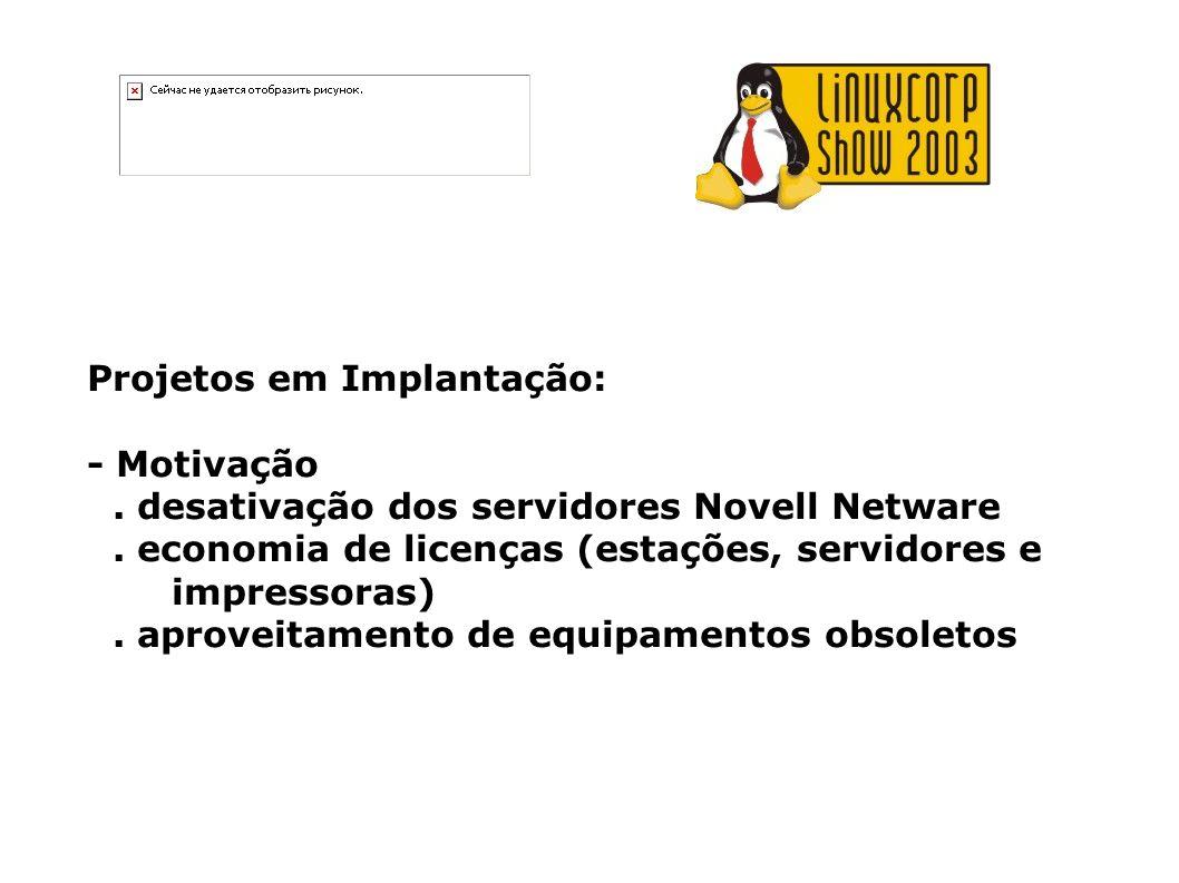 Projetos em Implantação: - Motivação. desativação dos servidores Novell Netware. economia de licenças (estações, servidores e impressoras). aproveitam