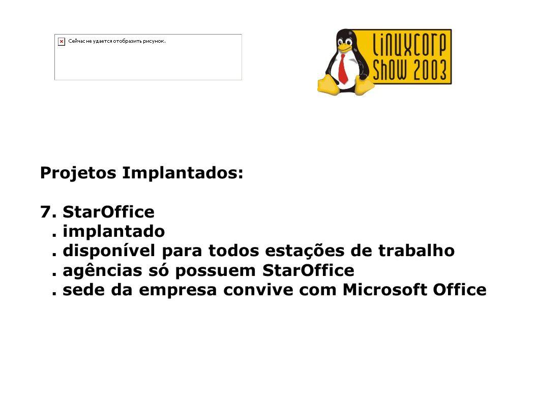 Projetos Implantados: 7. StarOffice. implantado. disponível para todos estações de trabalho. agências só possuem StarOffice. sede da empresa convive c