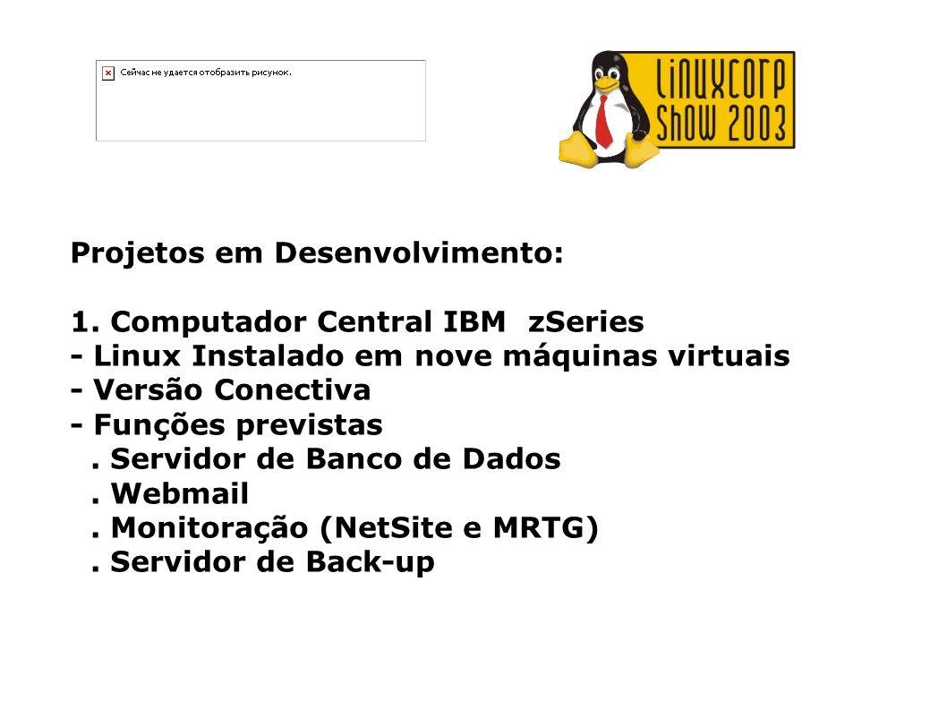 Projetos em Desenvolvimento: 1. Computador Central IBM zSeries - Linux Instalado em nove máquinas virtuais - Versão Conectiva - Funções previstas. Ser