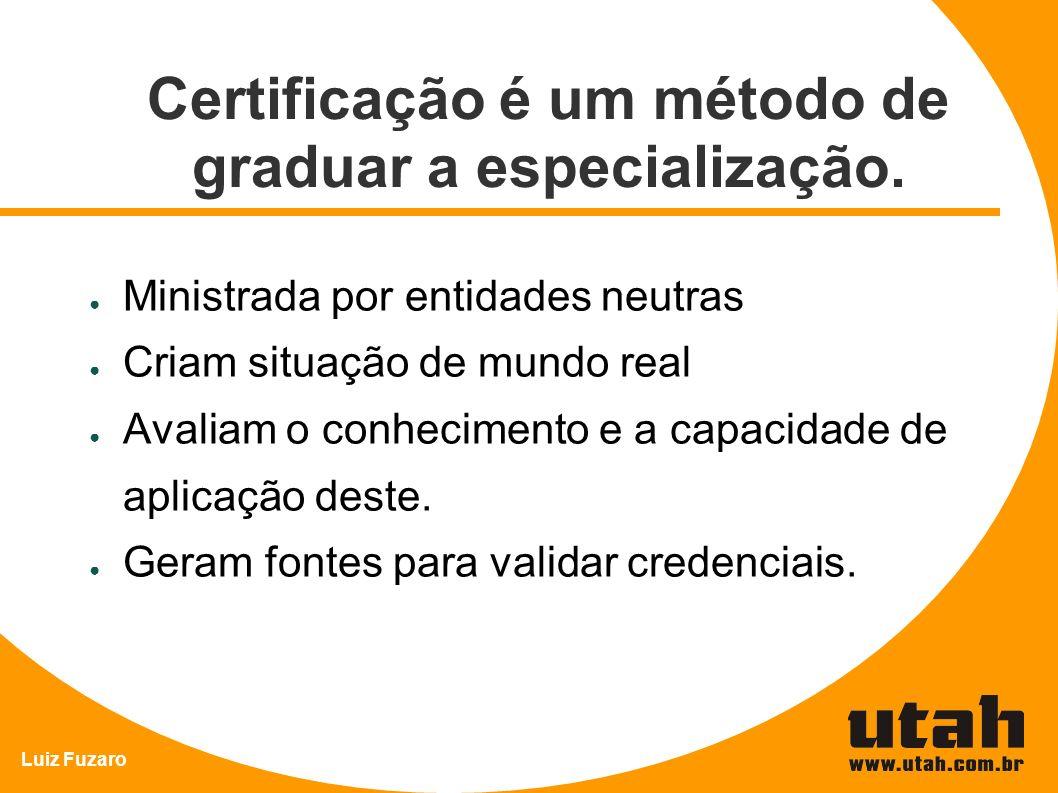 Luiz Fuzaro Certificação é um método de graduar a especialização. Ministrada por entidades neutras Criam situação de mundo real Avaliam o conhecimento