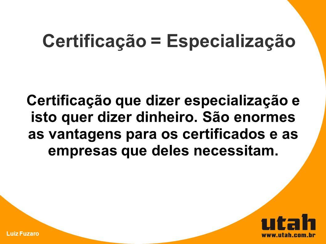 Luiz Fuzaro Certificação = Especialização Certificação que dizer especialização e isto quer dizer dinheiro. São enormes as vantagens para os certifica