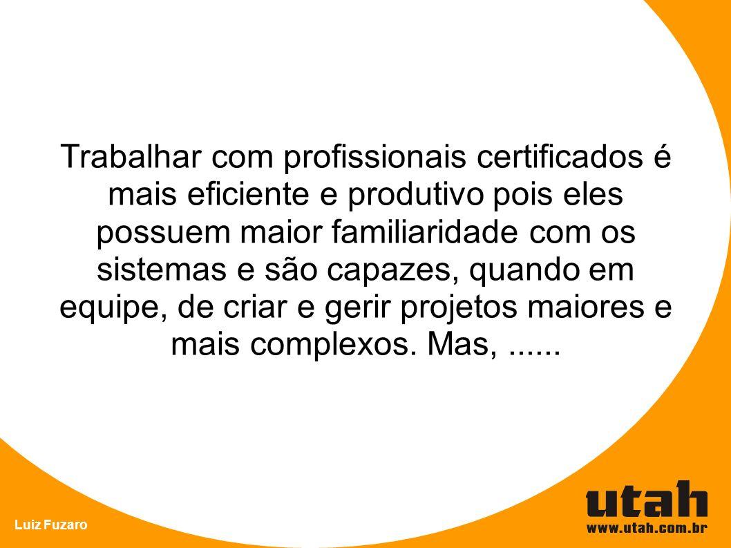 Luiz Fuzaro Trabalhar com profissionais certificados é mais eficiente e produtivo pois eles possuem maior familiaridade com os sistemas e são capazes, quando em equipe, de criar e gerir projetos maiores e mais complexos.