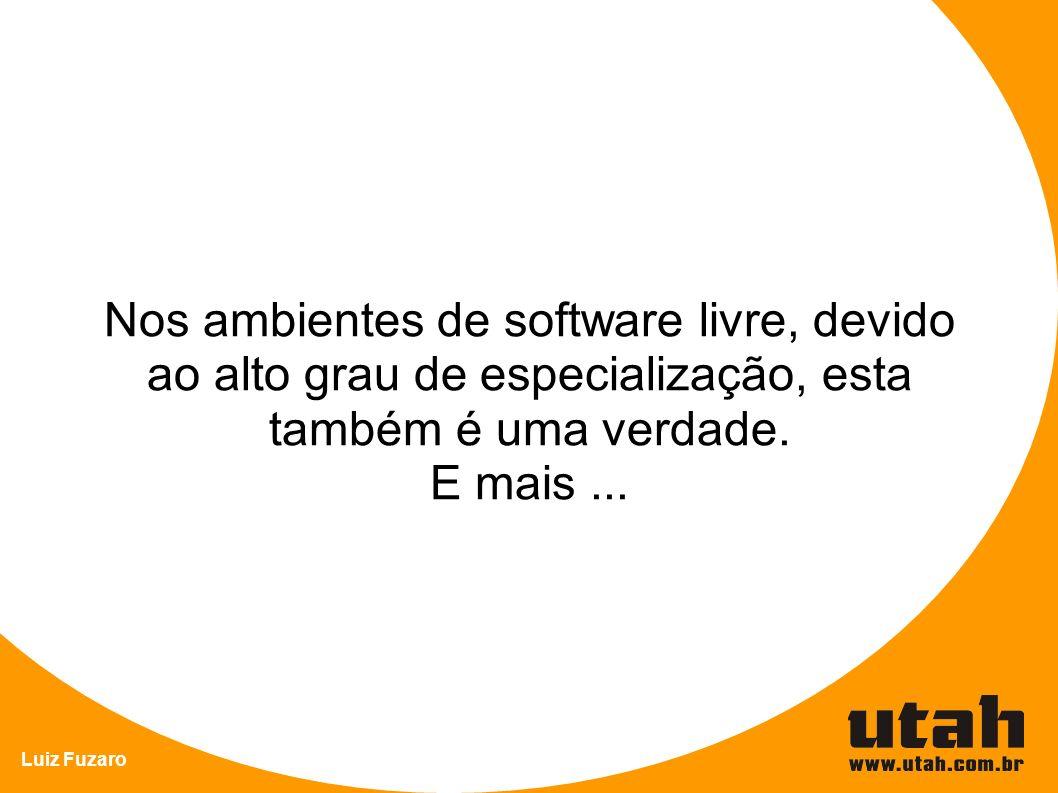 Luiz Fuzaro Nos ambientes de software livre, devido ao alto grau de especialização, esta também é uma verdade. E mais...