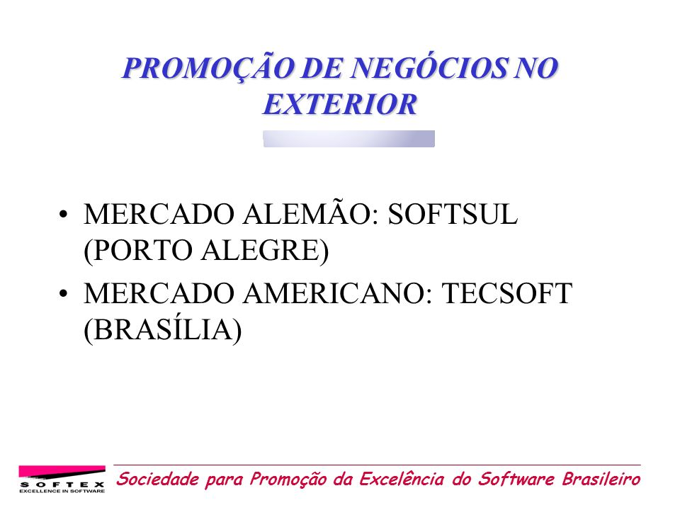Sociedade para Promoção da Excelência do Software Brasileiro PROMOÇÃO DE NEGÓCIOS NO EXTERIOR MERCADO ALEMÃO: SOFTSUL (PORTO ALEGRE) MERCADO AMERICANO