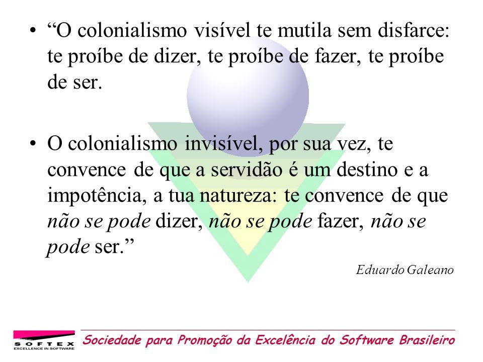 Sociedade para Promoção da Excelência do Software Brasileiro O colonialismo visível te mutila sem disfarce: te proíbe de dizer, te proíbe de fazer, te