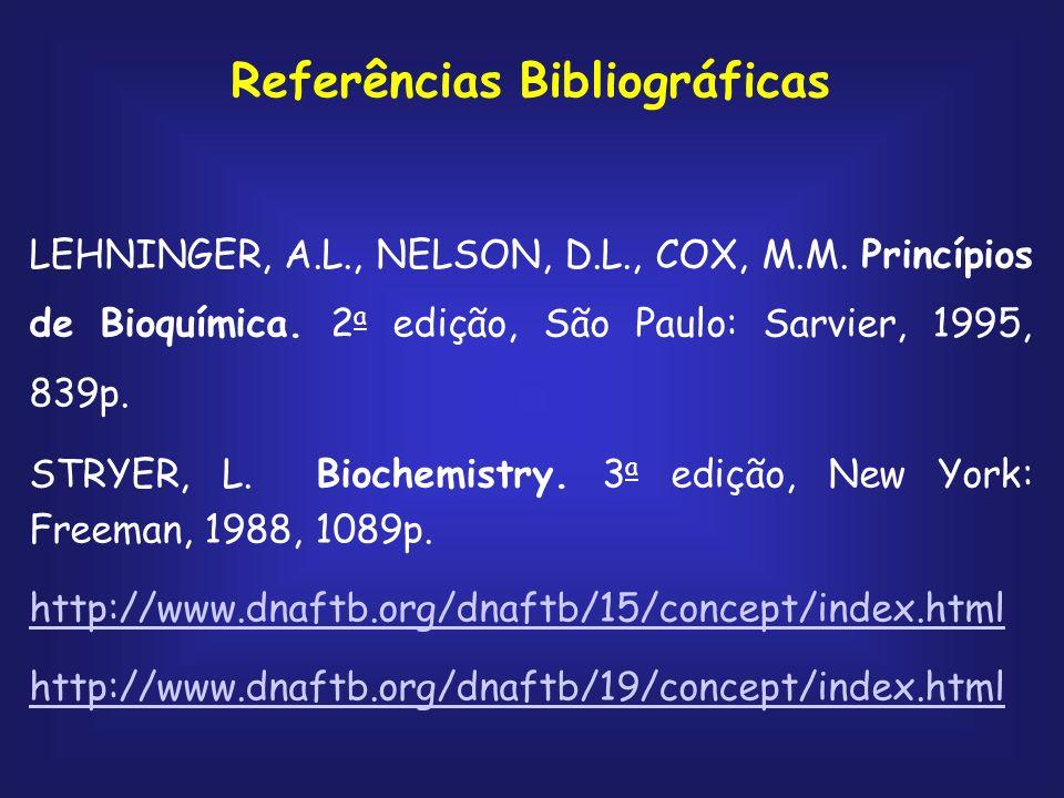 Referências Bibliográficas LEHNINGER, A.L., NELSON, D.L., COX, M.M. Princípios de Bioquímica. 2 a edição, São Paulo: Sarvier, 1995, 839p. STRYER, L. B