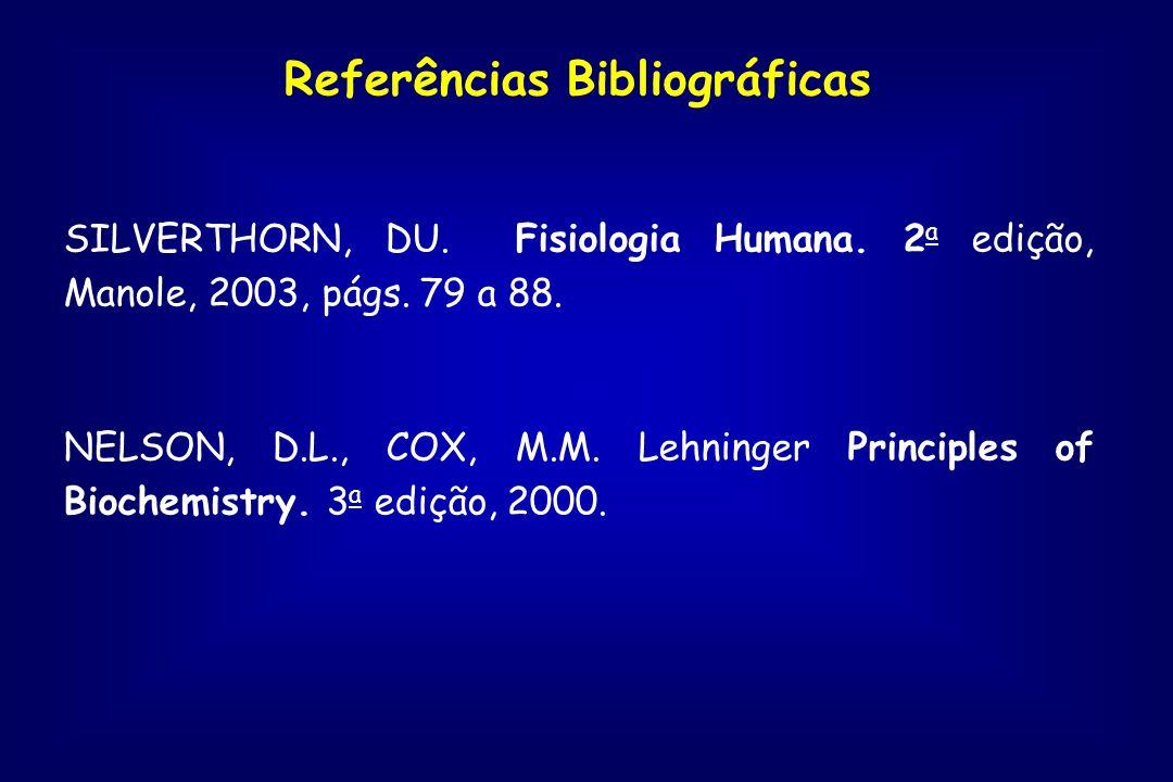 Referências Bibliográficas SILVERTHORN, DU. Fisiologia Humana. 2 a edição, Manole, 2003, págs. 79 a 88. NELSON, D.L., COX, M.M. Lehninger Principles o