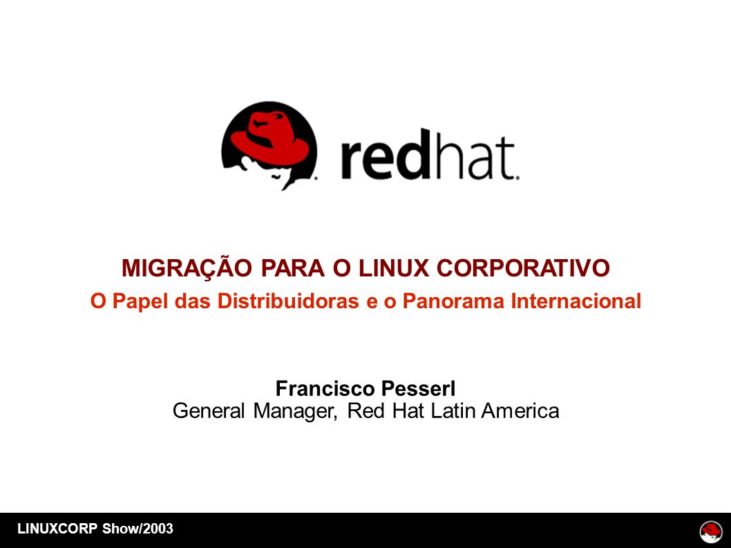 LINUXCORP Show/2003 MIGRAÇÃO PARA O LINUX CORPORATIVO O Papel das Distribuidoras e o Panorama Internacional Francisco Pesserl General Manager, Red Hat