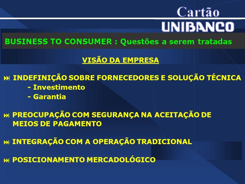 BUSINESS TO CONSUMER : Questões a serem tratadas VISÃO DA EMPRESA INDEFINIÇÃO SOBRE FORNECEDORES E SOLUÇÃO TÉCNICA - Investimento - Garantia PREOCUPAÇÃO COM SEGURANÇA NA ACEITAÇÃO DE MEIOS DE PAGAMENTO INTEGRAÇÃO COM A OPERAÇÃO TRADICIONAL POSICIONAMENTO MERCADOLÓGICO