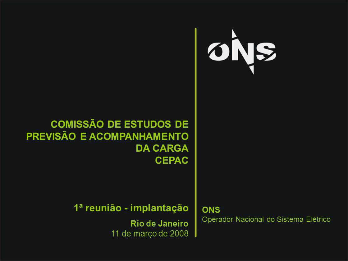 COMISSÃO DE ESTUDOS DE PREVISÃO E ACOMPANHAMENTO DA CARGA CEPAC 1ª reunião - implantação Rio de Janeiro 11 de março de 2008 ONS Operador Nacional do S