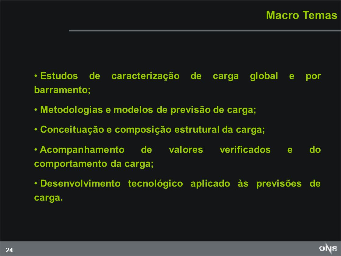 24 Macro Temas Estudos de caracterização de carga global e por barramento; Metodologias e modelos de previsão de carga; Conceituação e composição estr