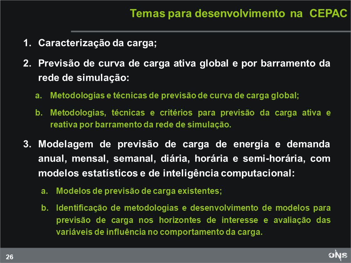 26 Temas para desenvolvimento na CEPAC 1.Caracterização da carga; 2.Previsão de curva de carga ativa global e por barramento da rede de simulação: a.M