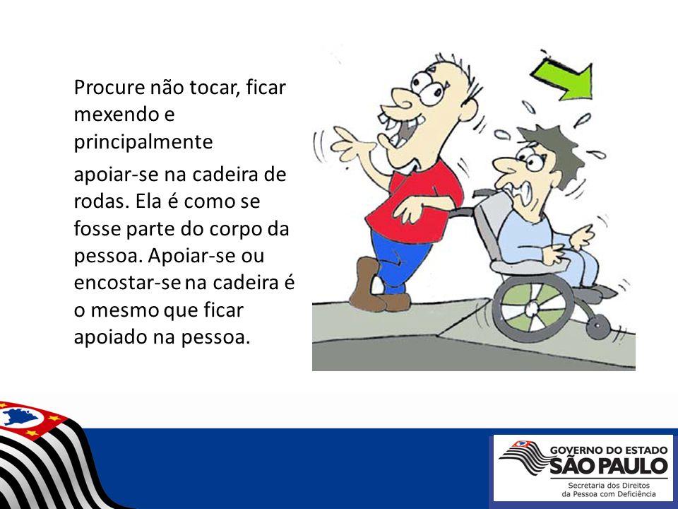 Procure não tocar, ficar mexendo e principalmente apoiar-se na cadeira de rodas. Ela é como se fosse parte do corpo da pessoa. Apoiar-se ou encostar-s