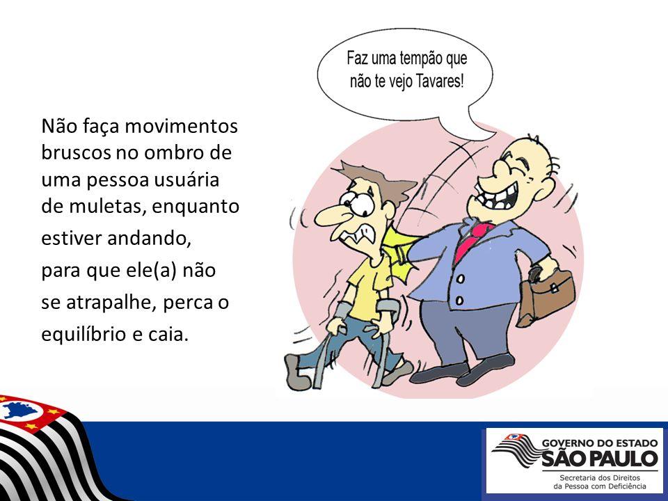 Não faça movimentos bruscos no ombro de uma pessoa usuária de muletas, enquanto estiver andando, para que ele(a) não se atrapalhe, perca o equilíbrio