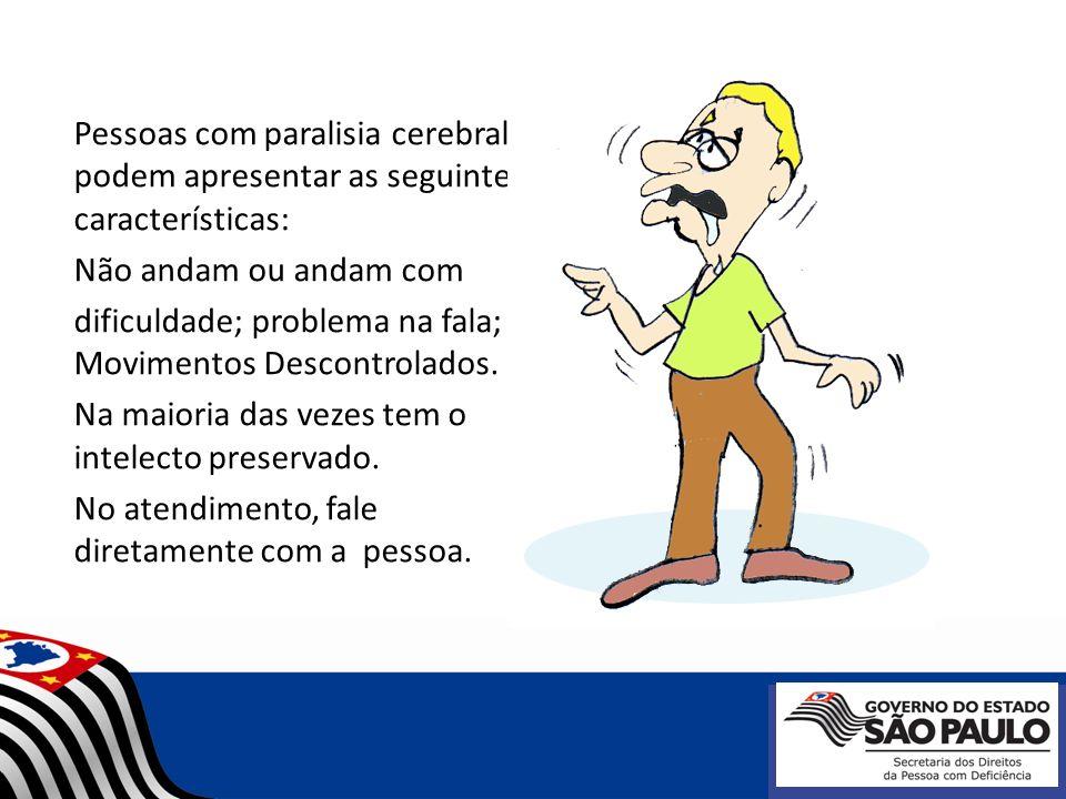 Pessoas com paralisia cerebral podem apresentar as seguintes características: Não andam ou andam com dificuldade; problema na fala; Movimentos Descont