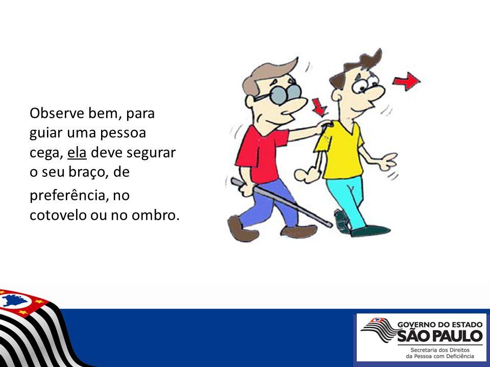 Observe bem, para guiar uma pessoa cega, ela deve segurar o seu braço, de preferência, no cotovelo ou no ombro.
