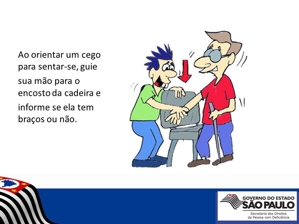 Ao orientar um cego para sentar-se, guie sua mão para o encosto da cadeira e informe se ela tem braços ou não.