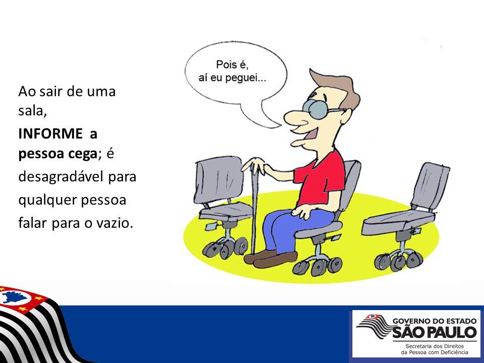 Ao sair de uma sala, INFORME a pessoa cega; é desagradável para qualquer pessoa falar para o vazio.