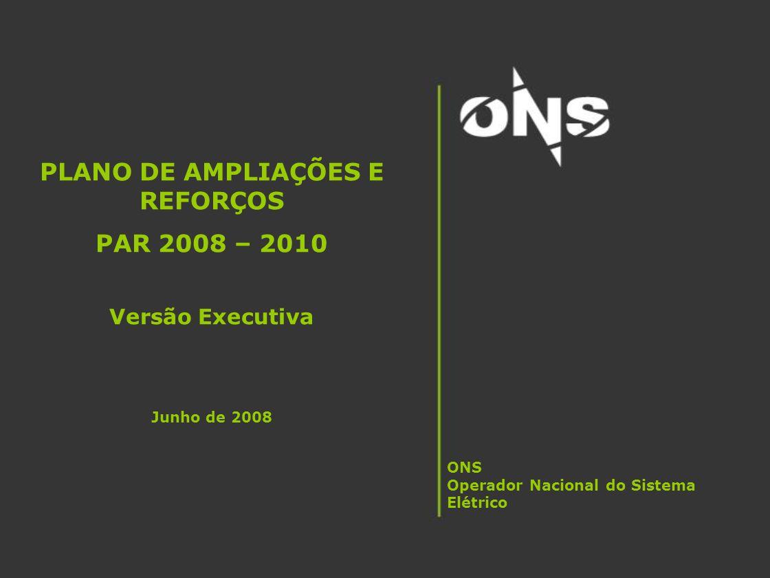 PLANO DE AMPLIAÇÕES E REFORÇOS PAR 2008 – 2010 Versão Executiva Junho de 2008 ONS Operador Nacional do Sistema Elétrico