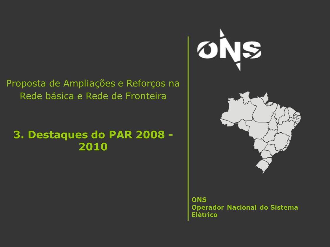 Proposta de Ampliações e Reforços na Rede básica e Rede de Fronteira 3. Destaques do PAR 2008 - 2010 ONS Operador Nacional do Sistema Elétrico