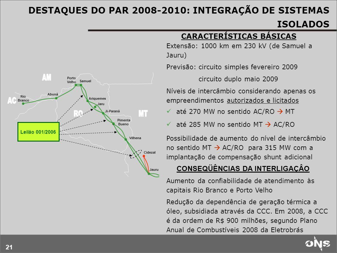 21 Cidezal Rio Branco Abunã Porto Velho Samuel Ariquemes Jaru Ji-Paraná Pimenta Bueno Vilhena Jauru Leilão 001/2006 Extensão: 1000 km em 230 kV (de Samuel a Jauru) Previsão: circuito simples fevereiro 2009 circuito duplo maio 2009 Níveis de intercâmbio considerando apenas os empreendimentos autorizados e licitados até 270 MW no sentido AC/RO MT até 285 MW no sentido MT AC/RO Possibilidade de aumento do nível de intercâmbio no sentido MT AC/RO para 315 MW com a implantação de compensação shunt adicional Aumento da confiabilidade de atendimento às capitais Rio Branco e Porto Velho Redução da dependência de geração térmica a óleo, subsidiada através da CCC.