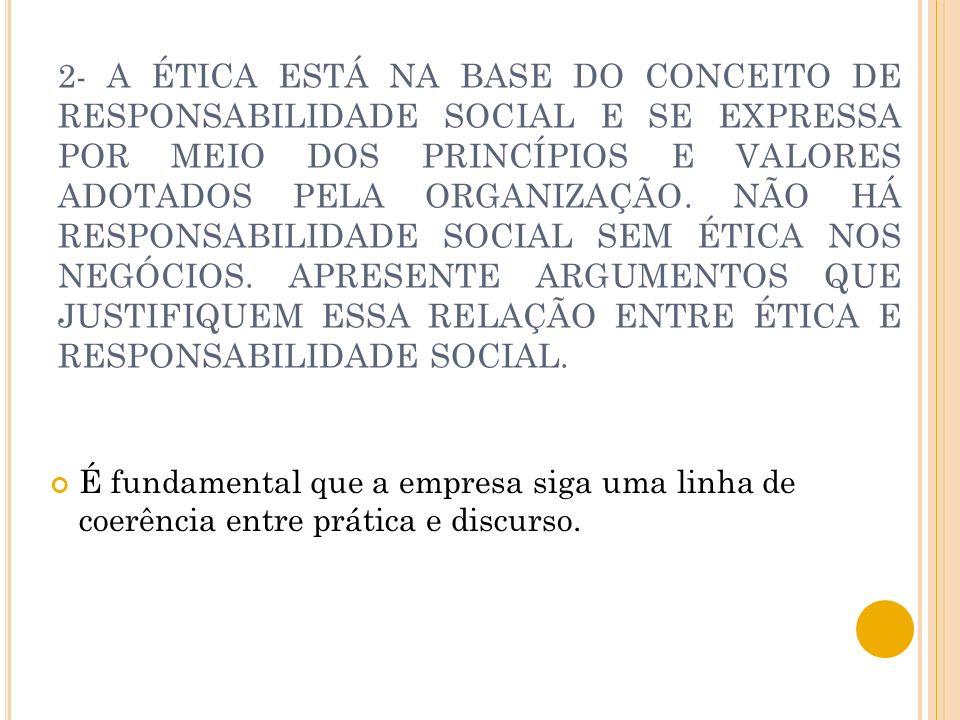 2- A ÉTICA ESTÁ NA BASE DO CONCEITO DE RESPONSABILIDADE SOCIAL E SE EXPRESSA POR MEIO DOS PRINCÍPIOS E VALORES ADOTADOS PELA ORGANIZAÇÃO. NÃO HÁ RESPO