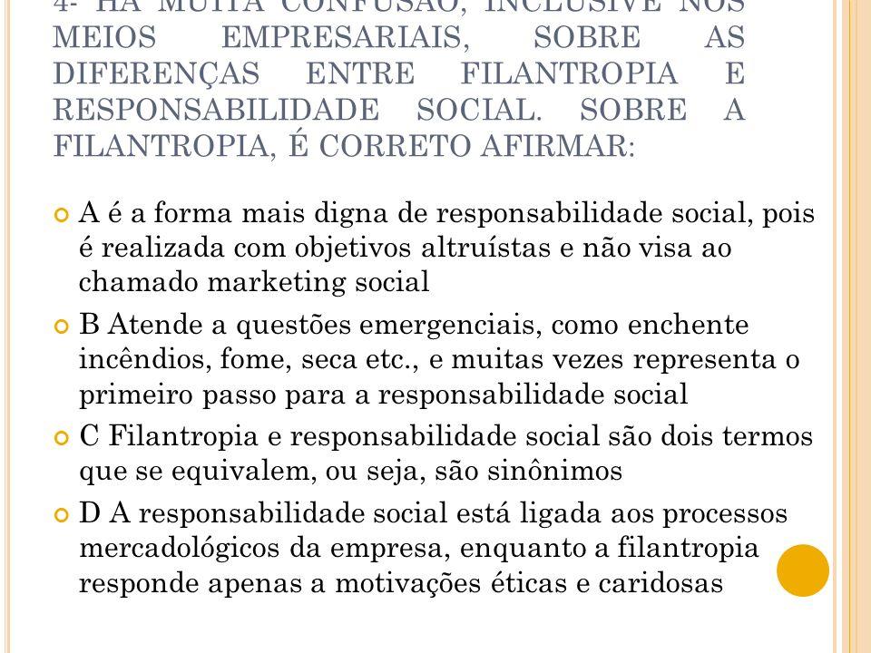 4- HÁ MUITA CONFUSÃO, INCLUSIVE NOS MEIOS EMPRESARIAIS, SOBRE AS DIFERENÇAS ENTRE FILANTROPIA E RESPONSABILIDADE SOCIAL. SOBRE A FILANTROPIA, É CORRET