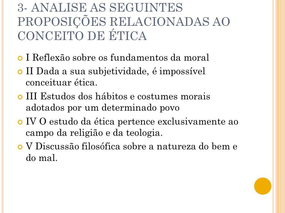 3- ANALISE AS SEGUINTES PROPOSIÇÕES RELACIONADAS AO CONCEITO DE ÉTICA I Reflexão sobre os fundamentos da moral II Dada a sua subjetividade, é impossív