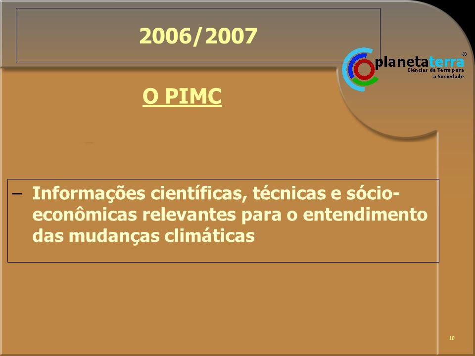 10 2006/2007 –Informações científicas, técnicas e sócio- econômicas relevantes para o entendimento das mudanças climáticas O PIMC