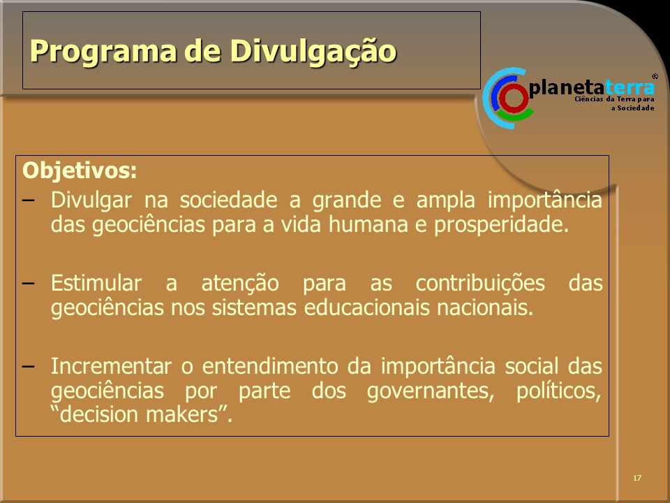 17 Programa de Divulgação Objetivos: –Divulgar na sociedade a grande e ampla importância das geociências para a vida humana e prosperidade. –Estimular