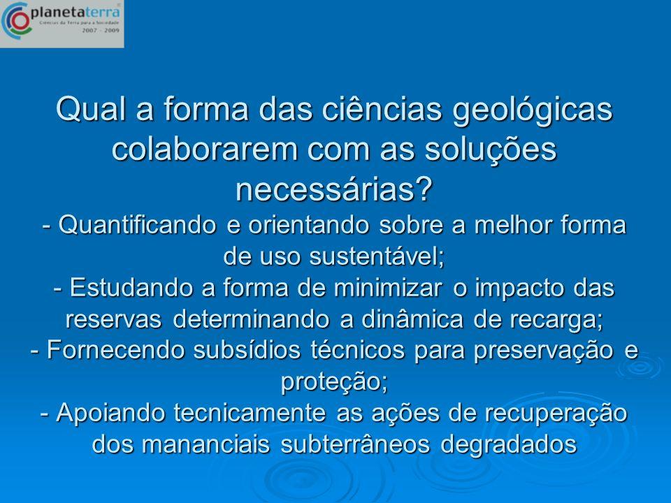 Qual a forma das ciências geológicas colaborarem com as soluções necessárias? - Quantificando e orientando sobre a melhor forma de uso sustentável; -