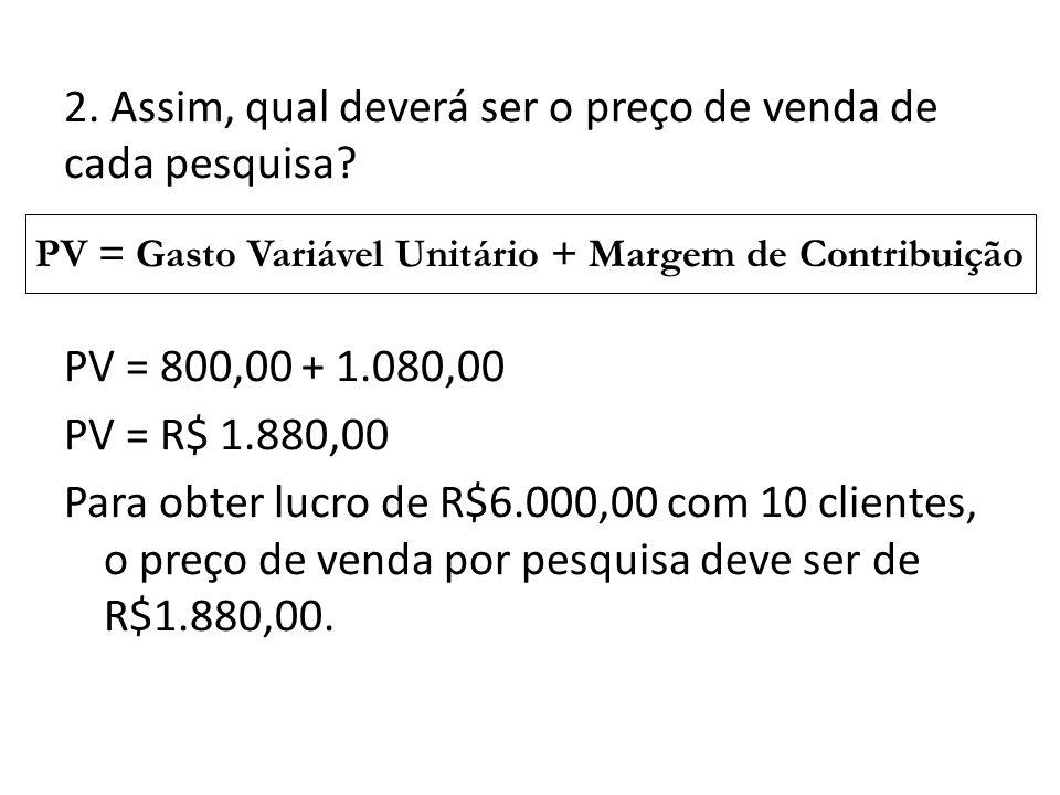 2. Assim, qual deverá ser o preço de venda de cada pesquisa? PV = 800,00 + 1.080,00 PV = R$ 1.880,00 Para obter lucro de R$6.000,00 com 10 clientes, o