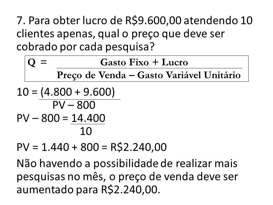 7. Para obter lucro de R$9.600,00 atendendo 10 clientes apenas, qual o preço que deve ser cobrado por cada pesquisa? 10 = (4.800 + 9.600) PV – 800 PV
