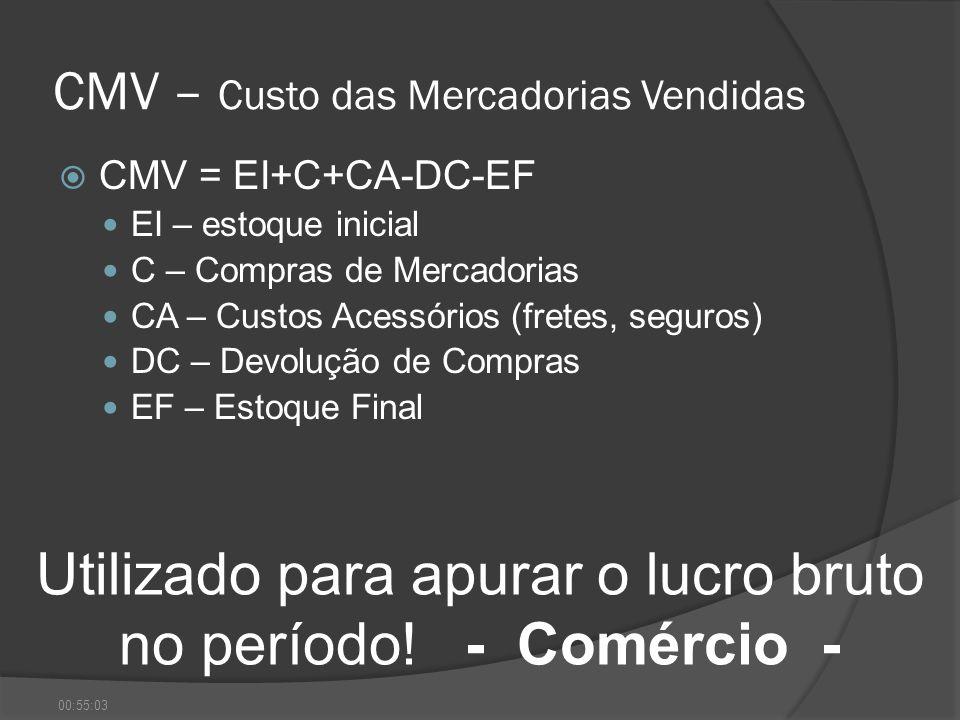 CMV – Custo das Mercadorias Vendidas CMV = EI+C+CA-DC-EF EI – estoque inicial C – Compras de Mercadorias CA – Custos Acessórios (fretes, seguros) DC –