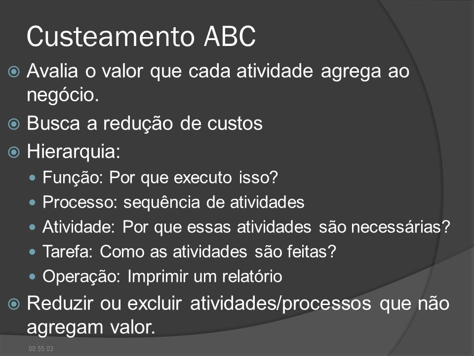 Custeamento ABC Avalia o valor que cada atividade agrega ao negócio. Busca a redução de custos Hierarquia: Função: Por que executo isso? Processo: seq