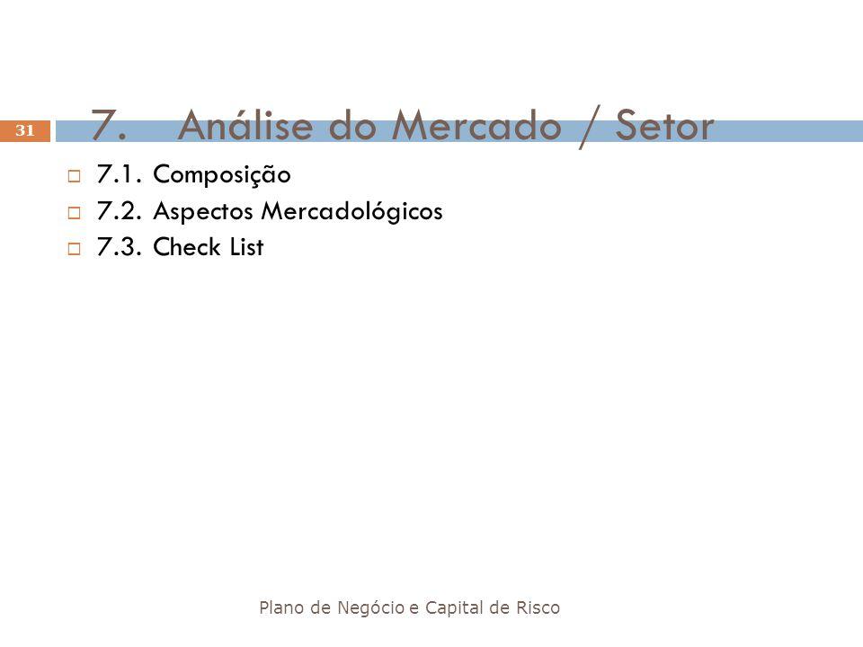 7.Análise do Mercado / Setor Plano de Negócio e Capital de Risco 31 7.1.Composição 7.2.Aspectos Mercadológicos 7.3.Check List