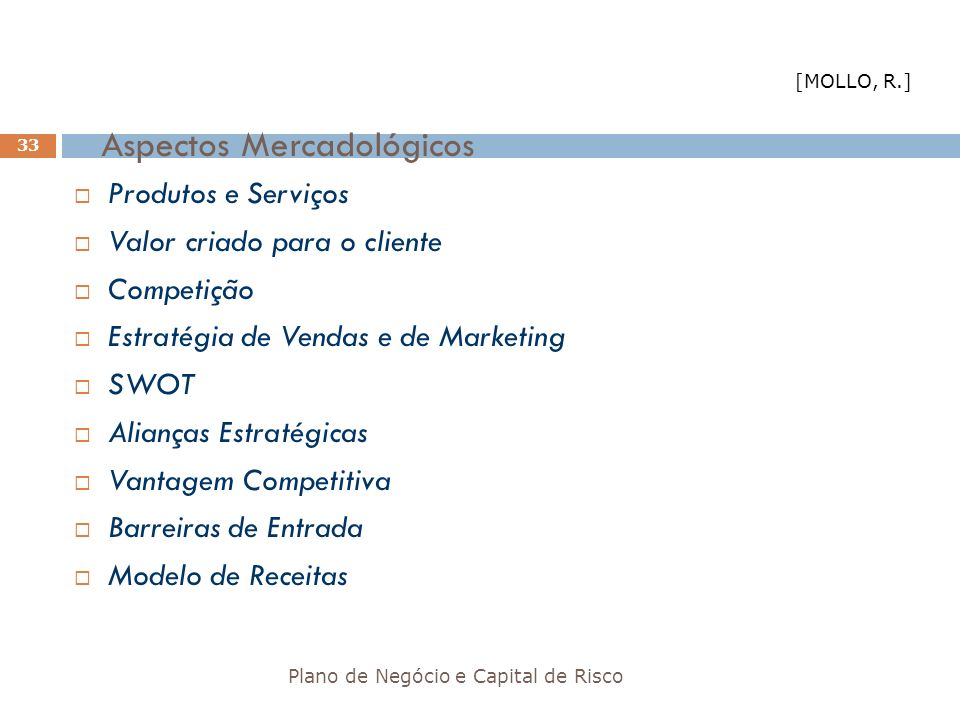 Aspectos Mercadológicos Plano de Negócio e Capital de Risco 33 Produtos e Serviços Valor criado para o cliente Competição Estratégia de Vendas e de Ma