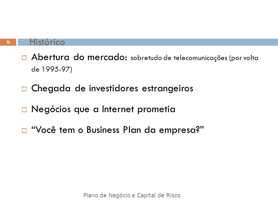 Histórico Plano de Negócio e Capital de Risco 6 Abertura do mercado: sobretudo de telecomunicações (por volta de 1995-97) Chegada de investidores estr