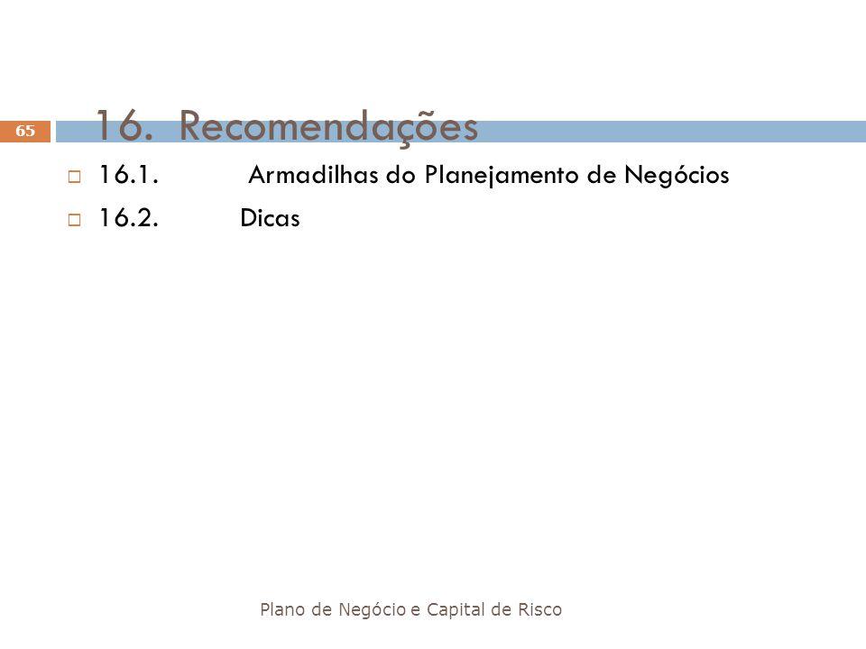 16.Recomendações Plano de Negócio e Capital de Risco 65 16.1. Armadilhas do Planejamento de Negócios 16.2.Dicas