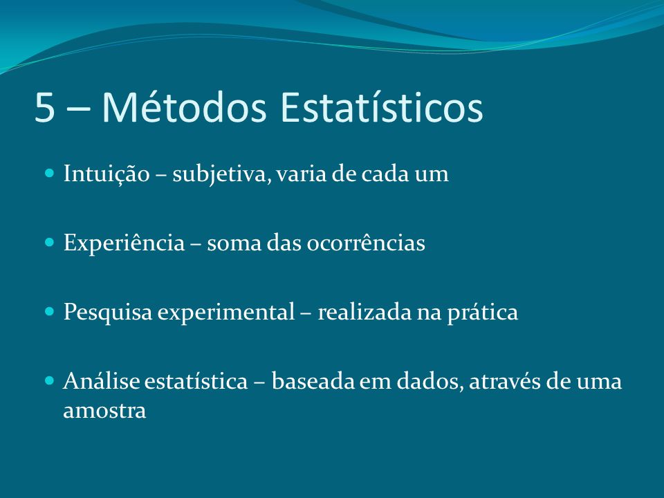 5 – Métodos Estatísticos Intuição – subjetiva, varia de cada um Experiência – soma das ocorrências Pesquisa experimental – realizada na prática Anális